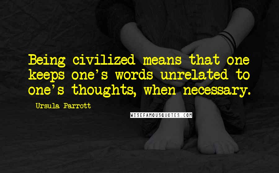 Ursula Parrott quotes: Being civilized means that one keeps one's words unrelated to one's thoughts, when necessary.