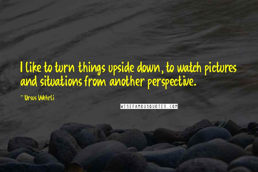 Ursus Wehrli quotes: I like to turn things upside down, to watch pictures and situations from another perspective.