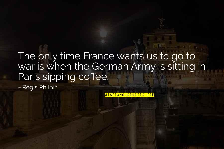Us Army Quotes By Regis Philbin: The only time France wants us to go