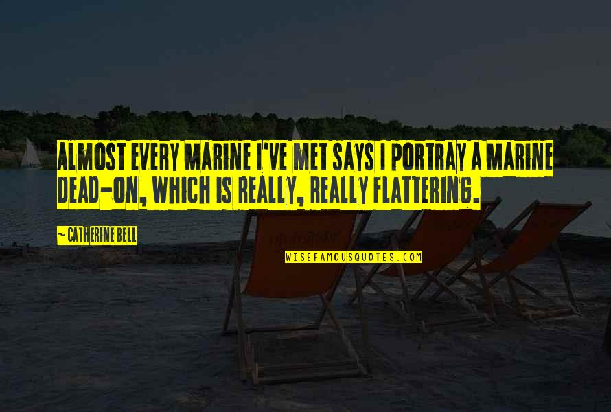 Us Marine Quotes By Catherine Bell: Almost every Marine I've met says I portray