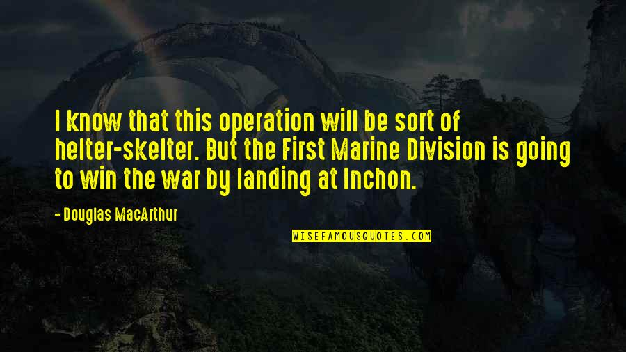 Us Marine Quotes By Douglas MacArthur: I know that this operation will be sort