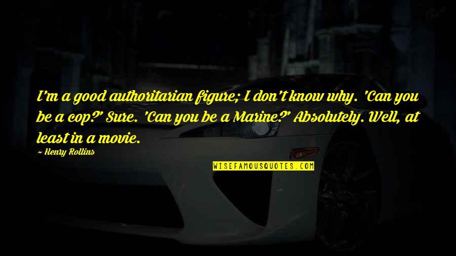 Us Marine Quotes By Henry Rollins: I'm a good authoritarian figure; I don't know