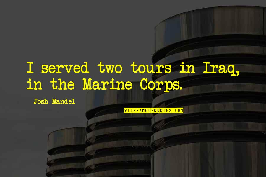 Us Marine Quotes By Josh Mandel: I served two tours in Iraq, in the