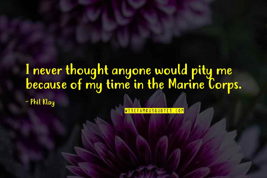 Us Marine Quotes By Phil Klay: I never thought anyone would pity me because
