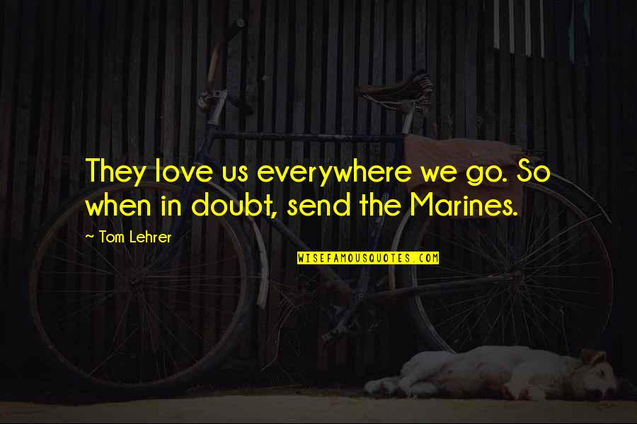 Us Marine Quotes By Tom Lehrer: They love us everywhere we go. So when
