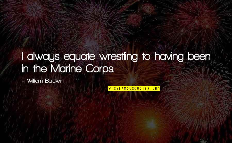 Us Marine Quotes By William Baldwin: I always equate wrestling to having been in