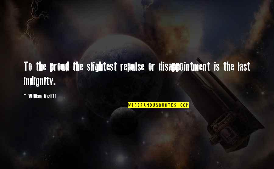 Us Presidents Christian Quotes By William Hazlitt: To the proud the slightest repulse or disappointment
