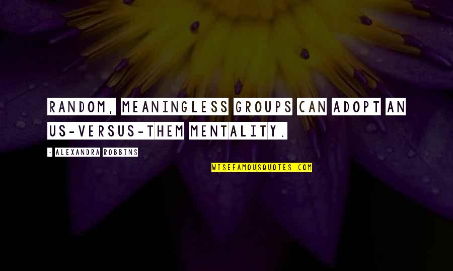 Us Vs Them Mentality Quotes By Alexandra Robbins: Random, meaningless groups can adopt an us-versus-them mentality.