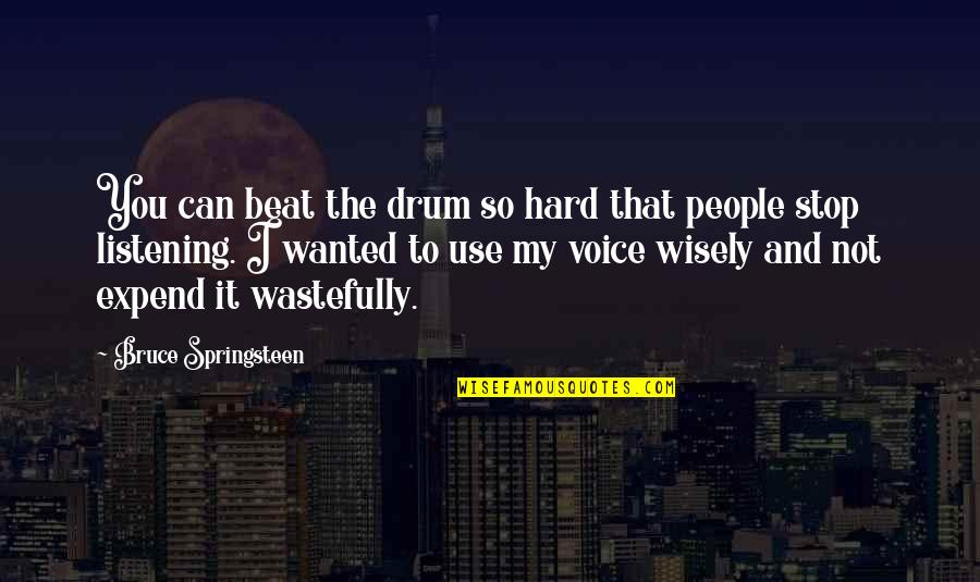 Use It Wisely Quotes By Bruce Springsteen: You can beat the drum so hard that