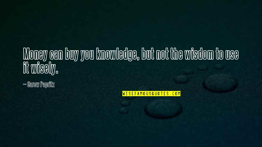 Use It Wisely Quotes By Carew Papritz: Money can buy you knowledge, but not the