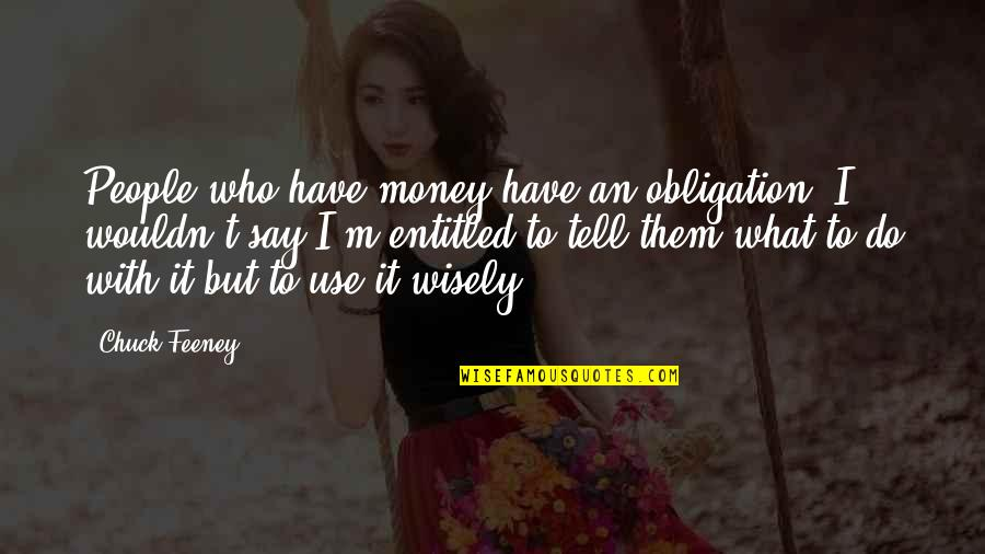 Use It Wisely Quotes By Chuck Feeney: People who have money have an obligation. I
