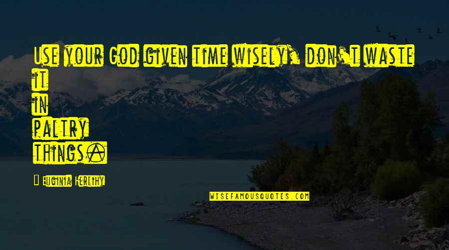 Use It Wisely Quotes By Euginia Herlihy: Use your God given time wisely, don't waste