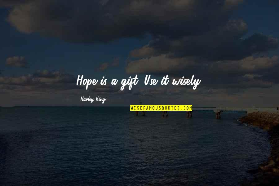 Use It Wisely Quotes By Harley King: Hope is a gift. Use it wisely.