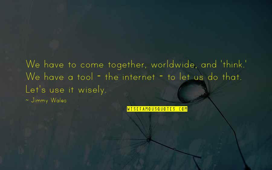 Use It Wisely Quotes By Jimmy Wales: We have to come together, worldwide, and 'think.'