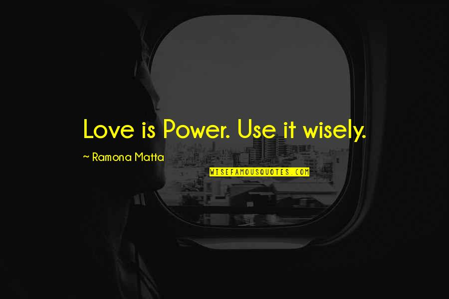 Use It Wisely Quotes By Ramona Matta: Love is Power. Use it wisely.