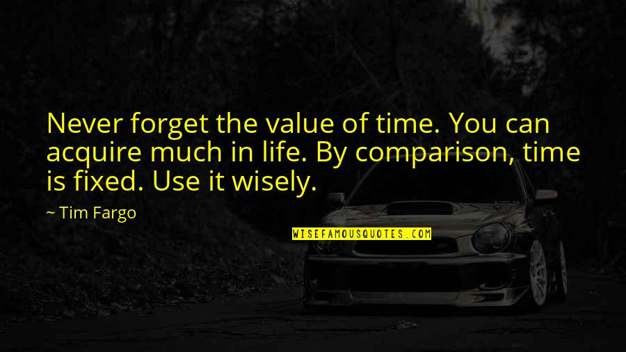 Use It Wisely Quotes By Tim Fargo: Never forget the value of time. You can