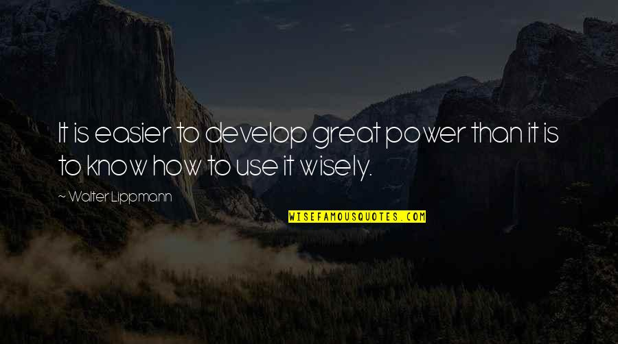 Use It Wisely Quotes By Walter Lippmann: It is easier to develop great power than
