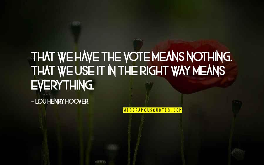 Use Your Right To Vote Quotes By Lou Henry Hoover: That we have the vote means nothing. That