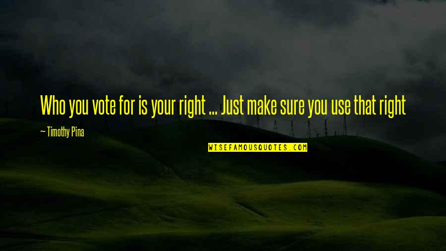 Use Your Right To Vote Quotes By Timothy Pina: Who you vote for is your right ...