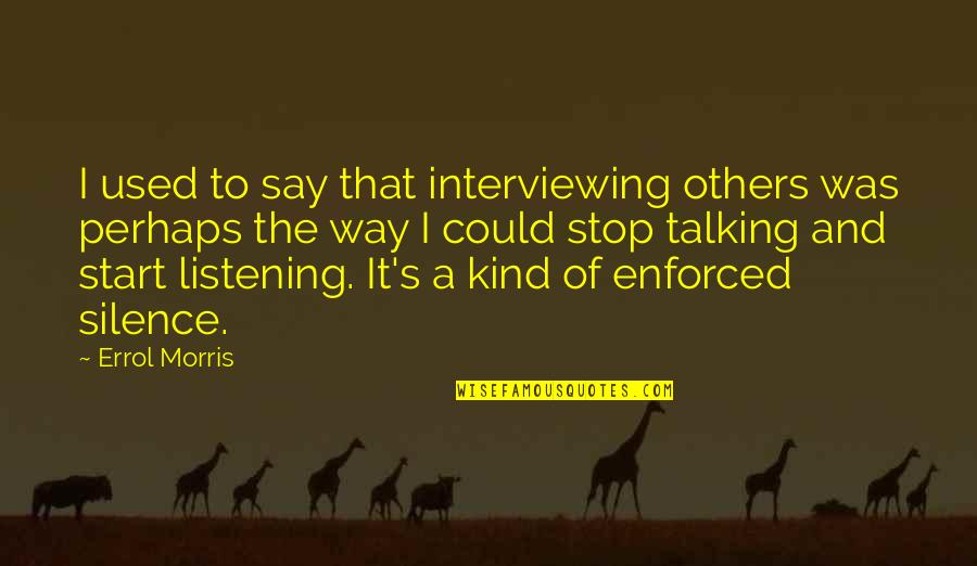 Used By Others Quotes By Errol Morris: I used to say that interviewing others was