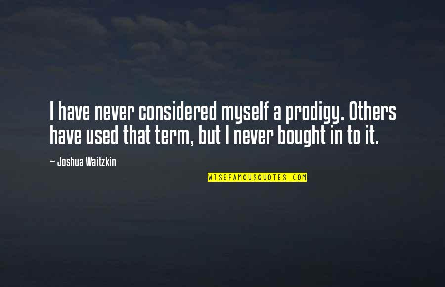 Used By Others Quotes By Joshua Waitzkin: I have never considered myself a prodigy. Others
