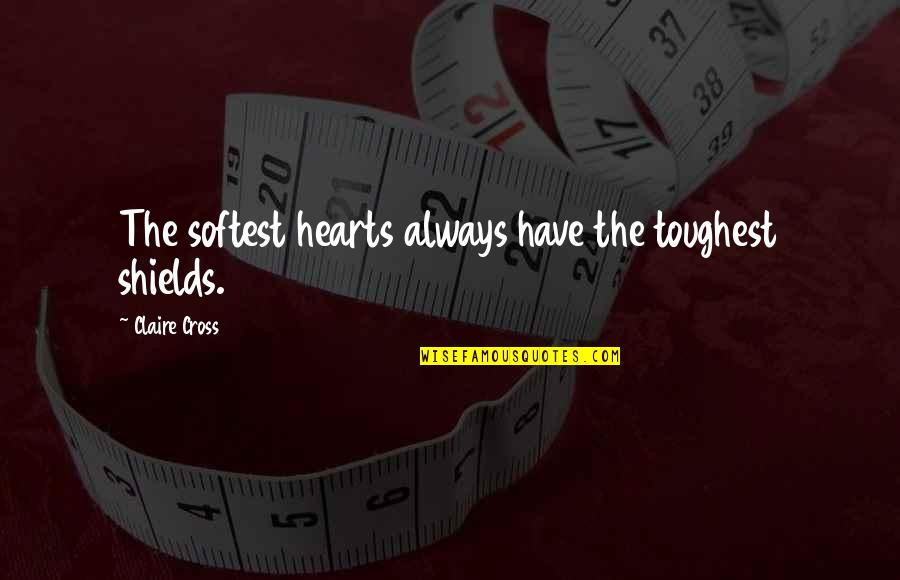 Usedhad Quotes By Claire Cross: The softest hearts always have the toughest shields.