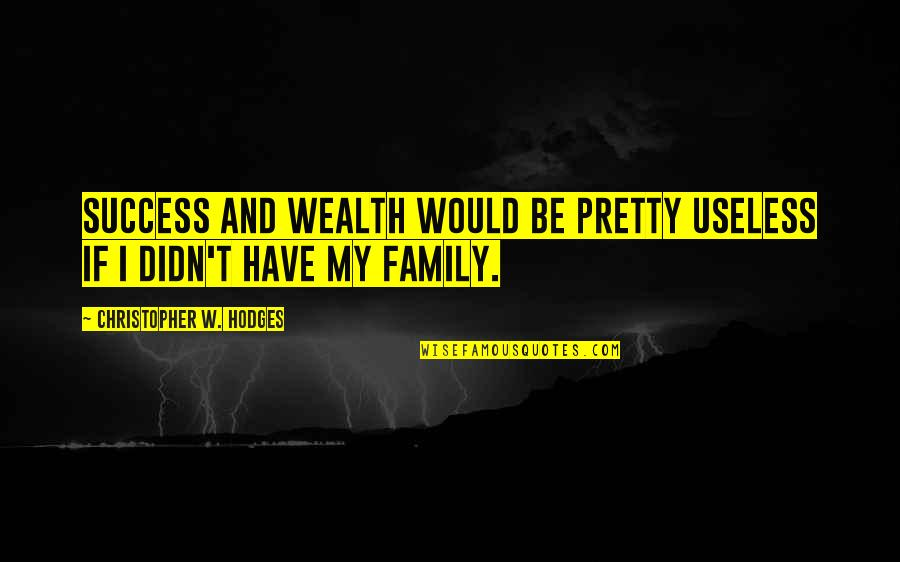 Useless Family Quotes By Christopher W. Hodges: Success and wealth would be pretty useless if