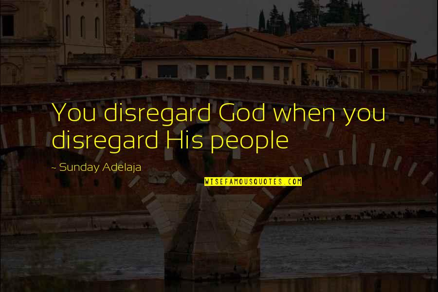 Useless Husband Quotes By Sunday Adelaja: You disregard God when you disregard His people