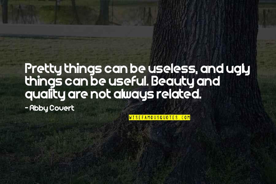 Useless Things Quotes By Abby Covert: Pretty things can be useless, and ugly things