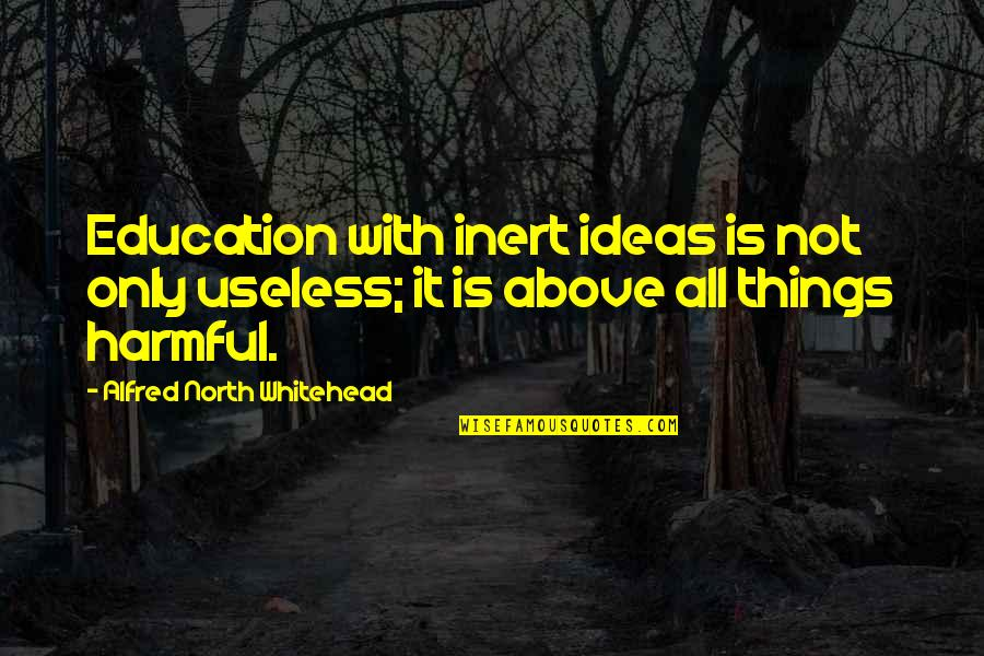 Useless Things Quotes By Alfred North Whitehead: Education with inert ideas is not only useless;