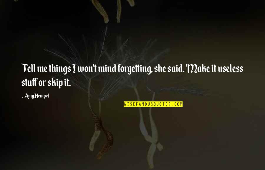 Useless Things Quotes By Amy Hempel: Tell me things I won't mind forgetting, she