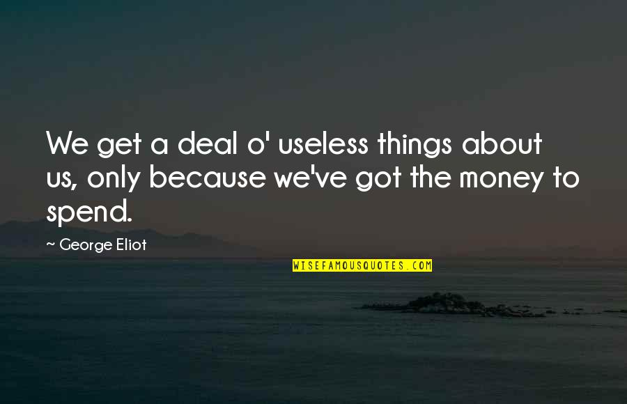 Useless Things Quotes By George Eliot: We get a deal o' useless things about