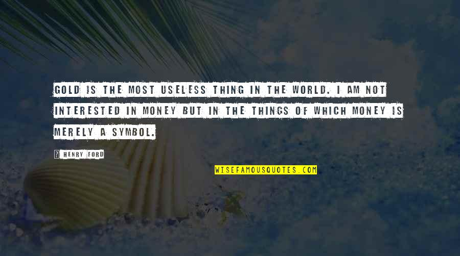 Useless Things Quotes By Henry Ford: Gold is the most useless thing in the