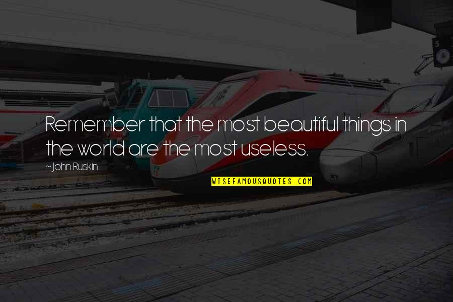 Useless Things Quotes By John Ruskin: Remember that the most beautiful things in the