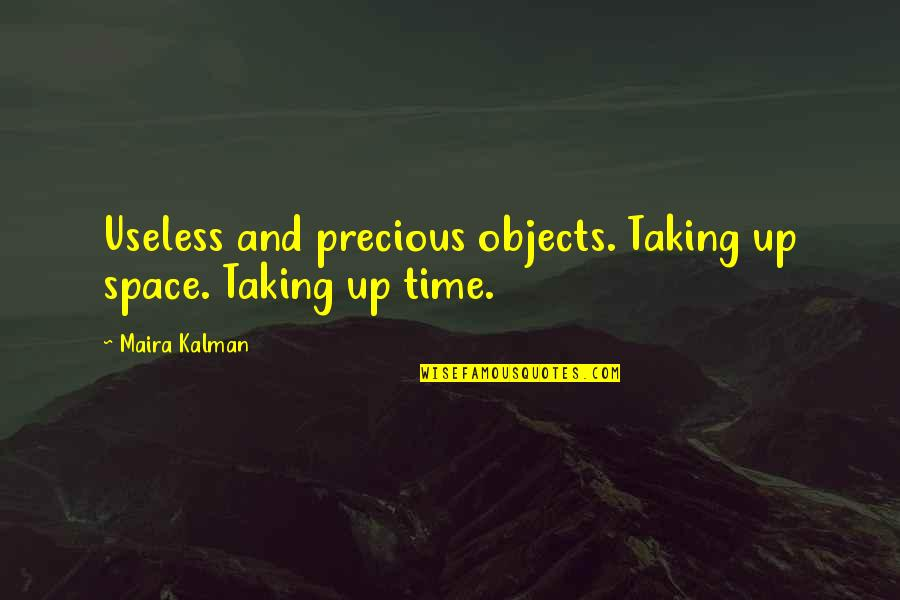 Useless Things Quotes By Maira Kalman: Useless and precious objects. Taking up space. Taking
