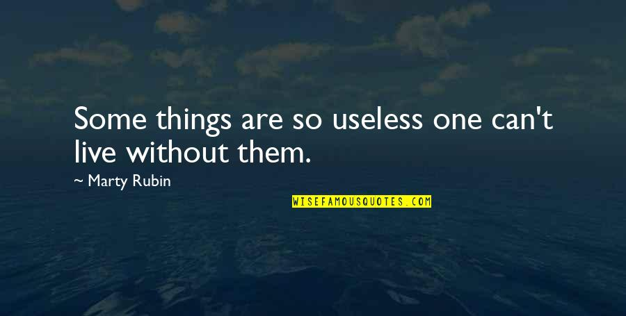 Useless Things Quotes By Marty Rubin: Some things are so useless one can't live