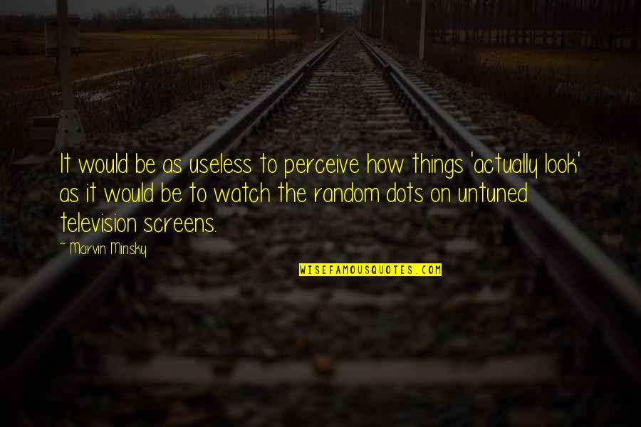 Useless Things Quotes By Marvin Minsky: It would be as useless to perceive how
