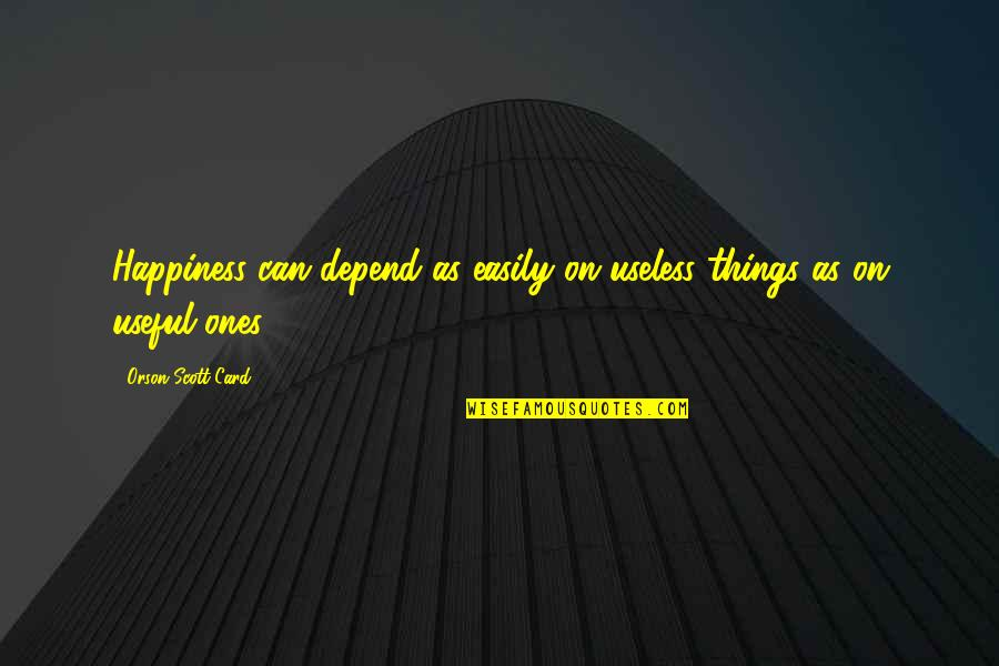 Useless Things Quotes By Orson Scott Card: Happiness can depend as easily on useless things