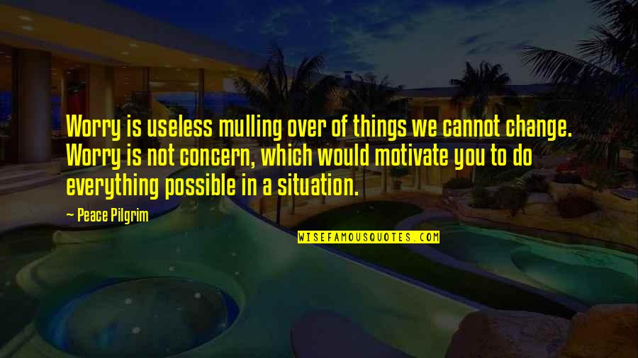 Useless Things Quotes By Peace Pilgrim: Worry is useless mulling over of things we