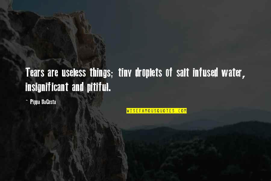 Useless Things Quotes By Pippa DaCosta: Tears are useless things; tiny droplets of salt
