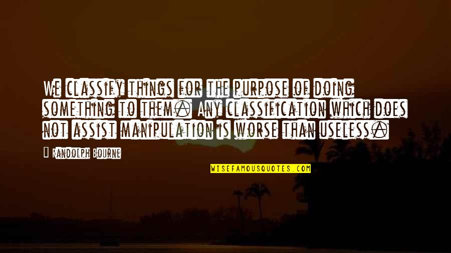 Useless Things Quotes By Randolph Bourne: We classify things for the purpose of doing