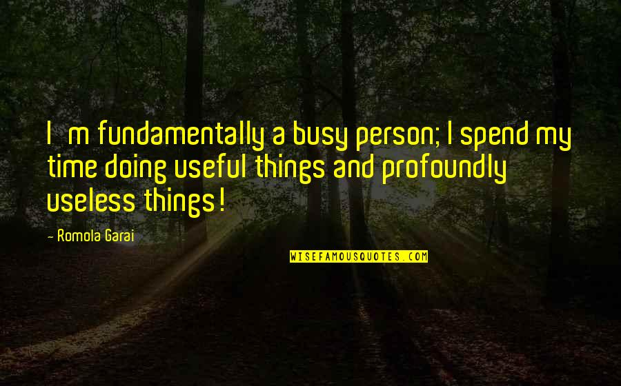 Useless Things Quotes By Romola Garai: I'm fundamentally a busy person; I spend my