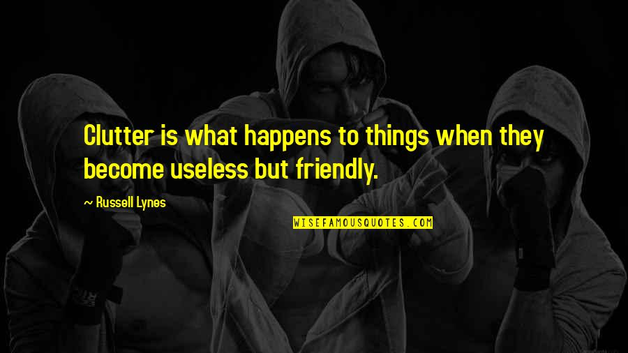 Useless Things Quotes By Russell Lynes: Clutter is what happens to things when they