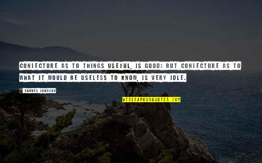 Useless Things Quotes By Samuel Johnson: Conjecture as to things useful, is good; but