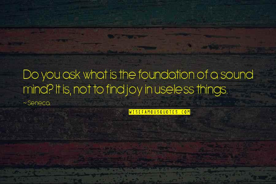Useless Things Quotes By Seneca.: Do you ask what is the foundation of