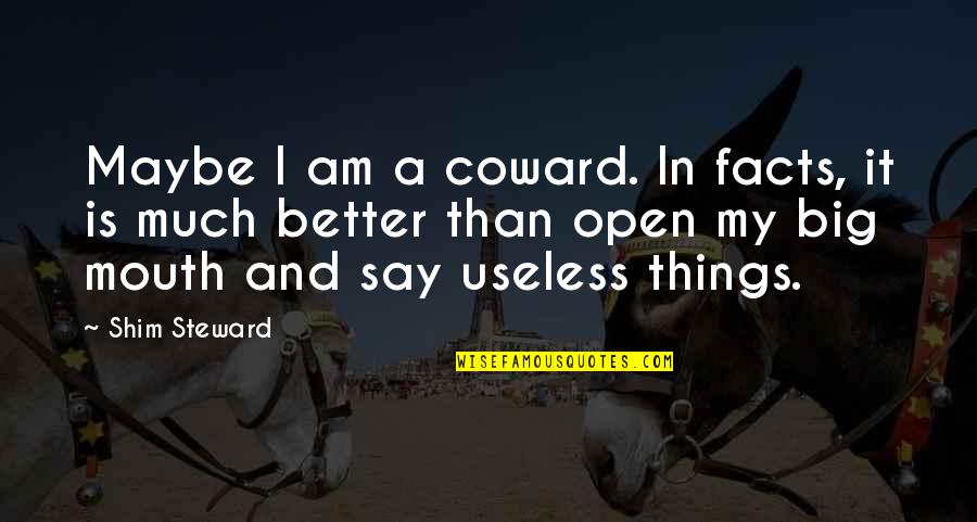 Useless Things Quotes By Shim Steward: Maybe I am a coward. In facts, it