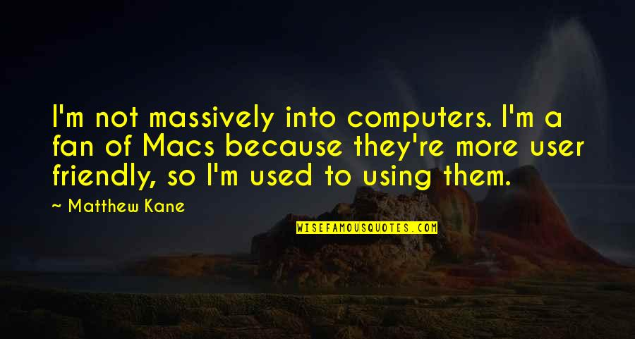 User Friendly Quotes By Matthew Kane: I'm not massively into computers. I'm a fan