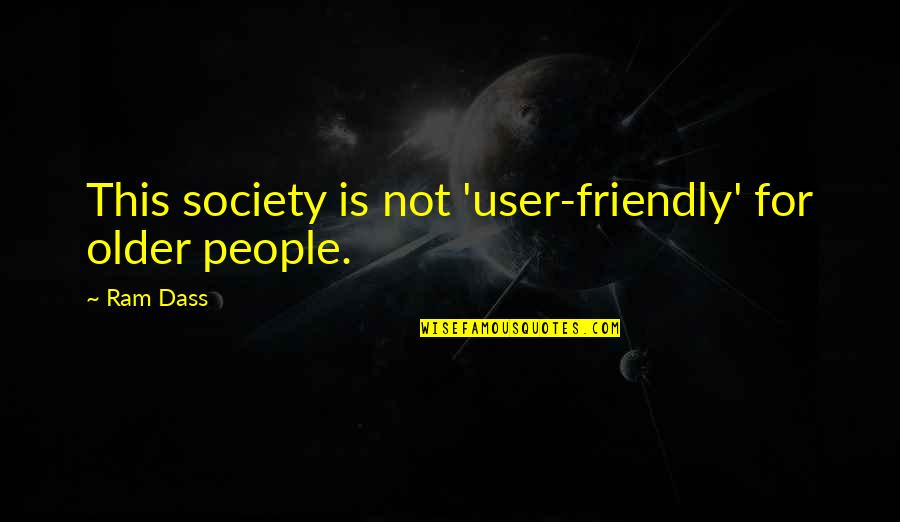 User Friendly Quotes By Ram Dass: This society is not 'user-friendly' for older people.