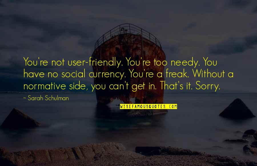User Friendly Quotes By Sarah Schulman: You're not user-friendly. You're too needy. You have