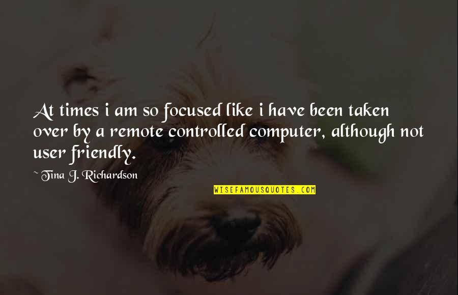User Friendly Quotes By Tina J. Richardson: At times i am so focused like i
